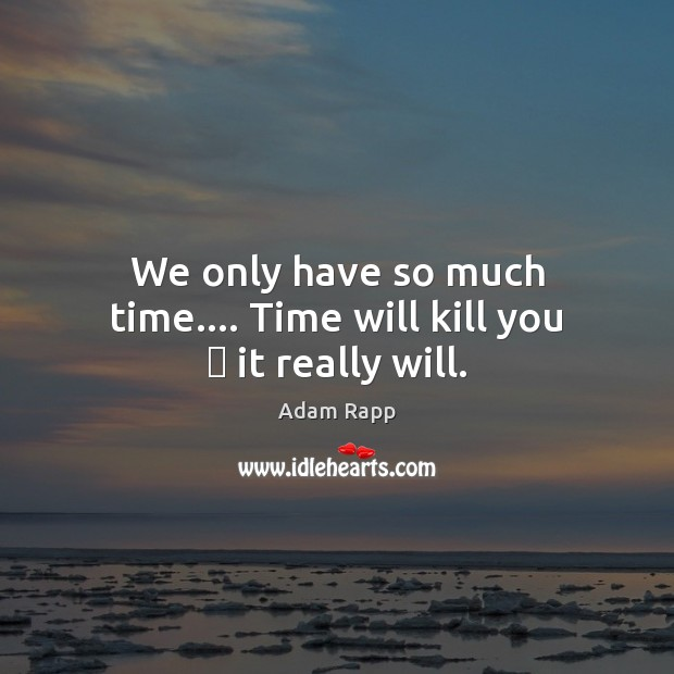 We only have so much time…. Time will kill you – it really will. Image