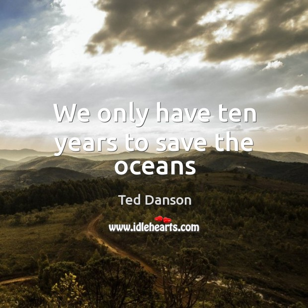 We only have ten years to save the oceans Ted Danson Picture Quote