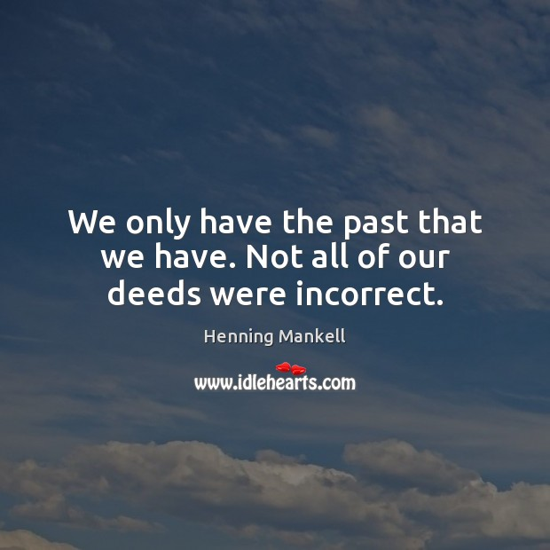 Image, We only have the past that we have. Not all of our deeds were incorrect.