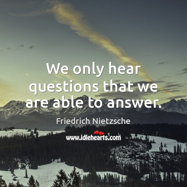 Image, We only hear questions that we are able to answer.