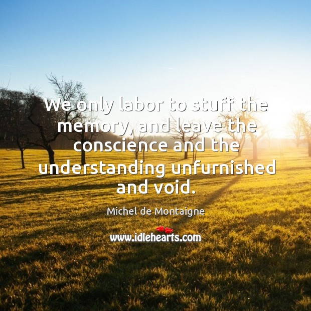 Image, We only labor to stuff the memory, and leave the conscience and the understanding unfurnished and void.