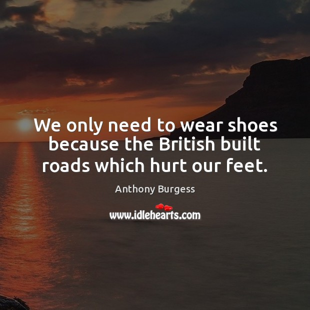 Image, We only need to wear shoes because the British built roads which hurt our feet.