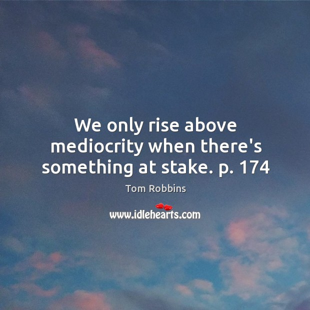 Image, We only rise above mediocrity when there's something at stake. p. 174