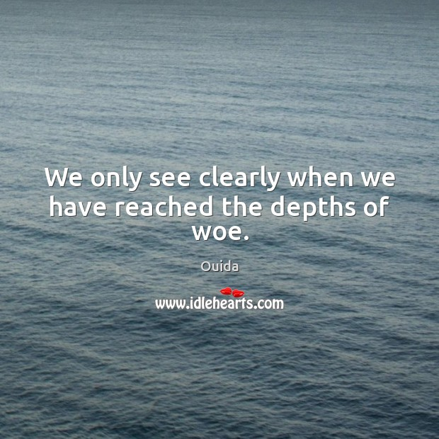 We only see clearly when we have reached the depths of woe. Ouida Picture Quote