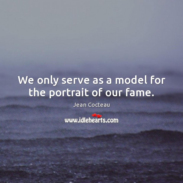 We only serve as a model for the portrait of our fame. Jean Cocteau Picture Quote