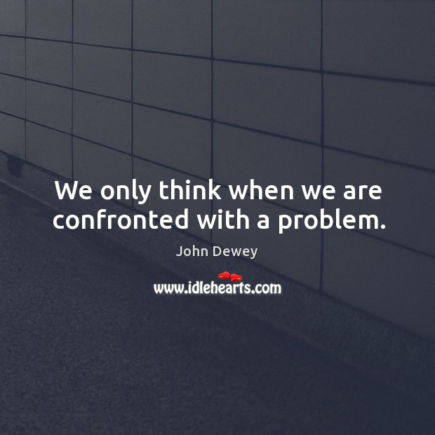 We only think when we are confronted with a problem. Image