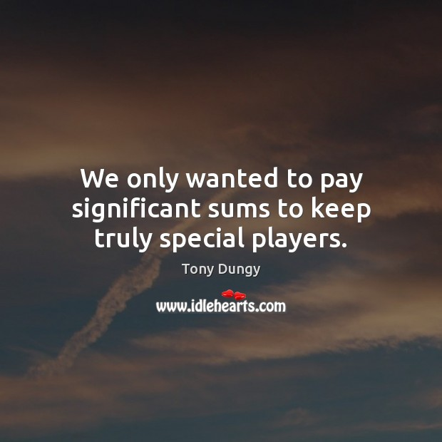 We only wanted to pay significant sums to keep truly special players. Tony Dungy Picture Quote