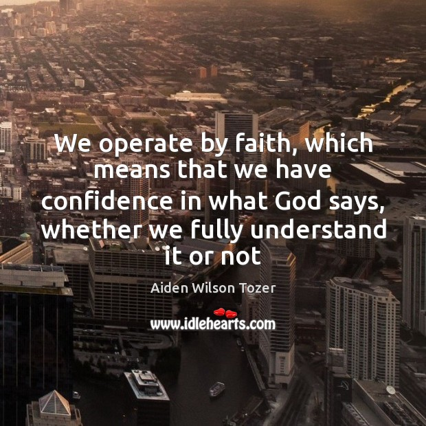 We operate by faith, which means that we have confidence in what Image