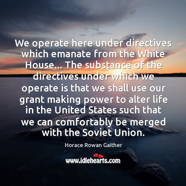 We operate here under directives which emanate from the White House… The Image