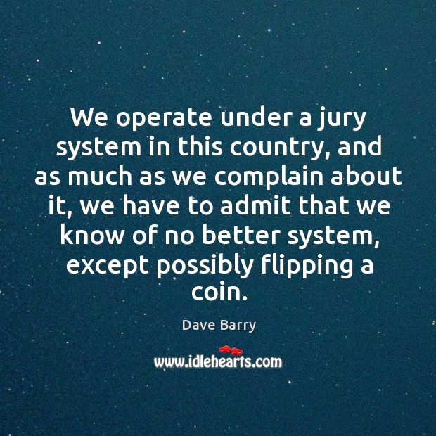 We operate under a jury system in this country, and as much as we complain about it Image