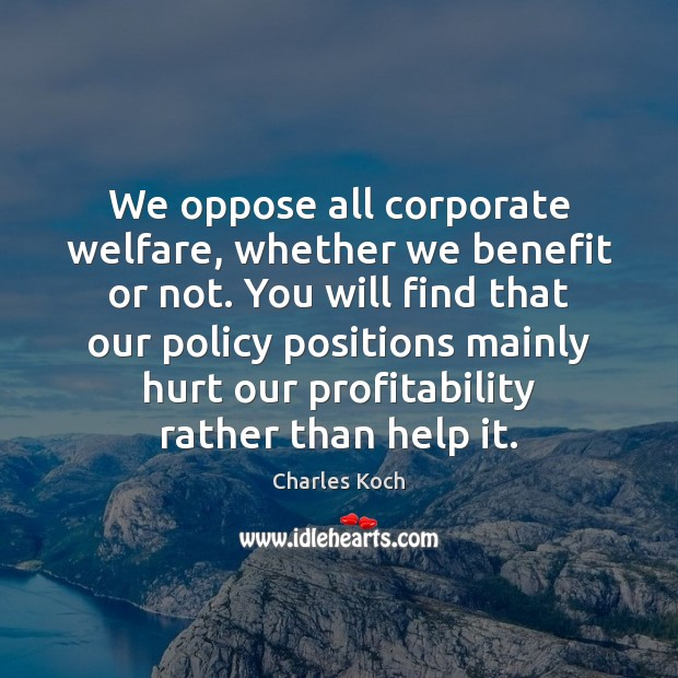 We oppose all corporate welfare, whether we benefit or not. You will Charles Koch Picture Quote