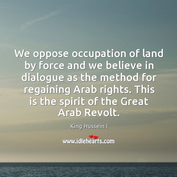 We oppose occupation of land by force and we believe in dialogue as the method for regaining arab rights. King Hussein I Picture Quote