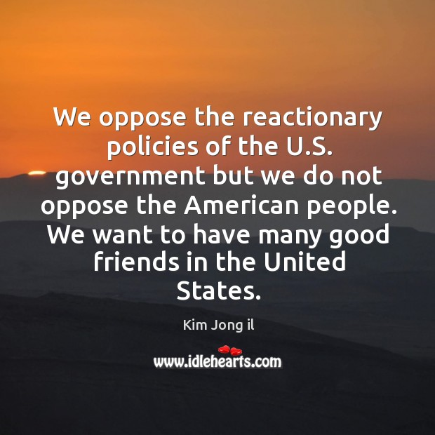 Image, We oppose the reactionary policies of the u.s. Government but we do not oppose the american people.
