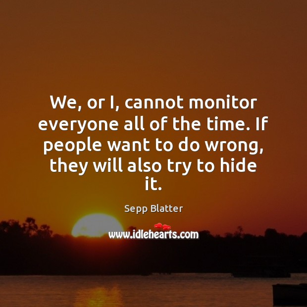 We, or I, cannot monitor everyone all of the time. If people Image