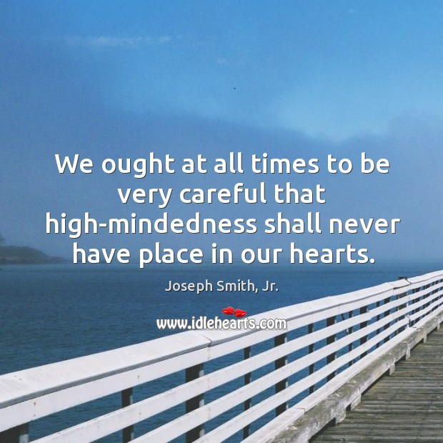 We ought at all times to be very careful that high-mindedness shall Image