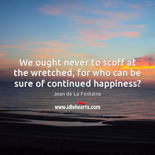 We ought never to scoff at the wretched, for who can be sure of continued happiness? Jean de La Fontaine Picture Quote