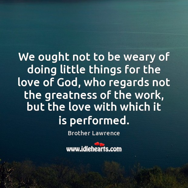 Image, We ought not to be weary of doing little things for the