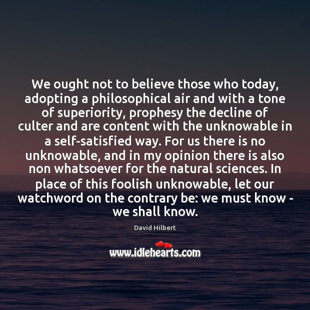 We ought not to believe those who today, adopting a philosophical air David Hilbert Picture Quote