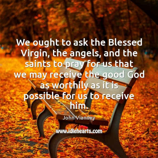 John Vianney Picture Quote image saying: We ought to ask the Blessed Virgin, the angels, and the saints