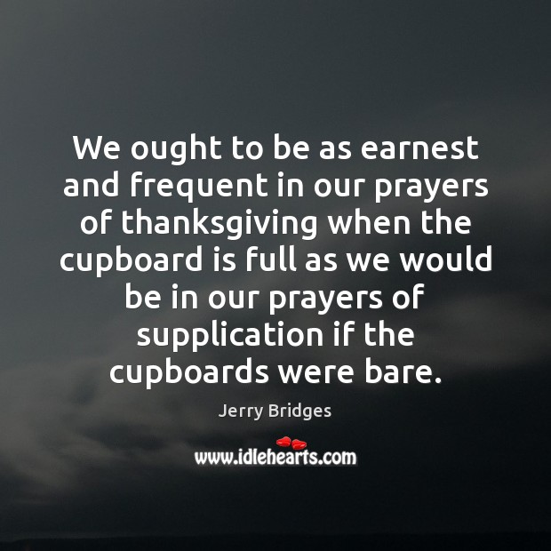 We ought to be as earnest and frequent in our prayers of Jerry Bridges Picture Quote