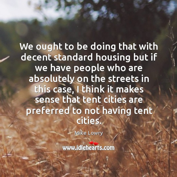 We ought to be doing that with decent standard housing but if we have people who Image