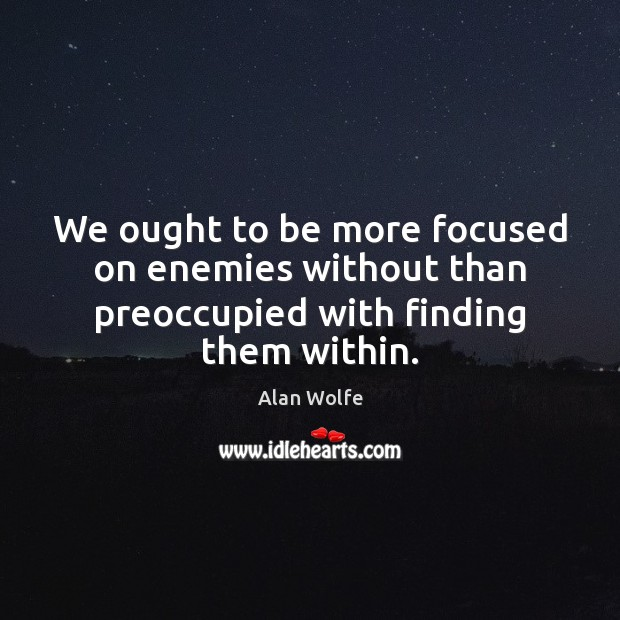 Image, We ought to be more focused on enemies without than preoccupied with finding them within.