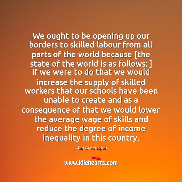 We ought to be opening up our borders to skilled labour from Alan Greenspan Picture Quote