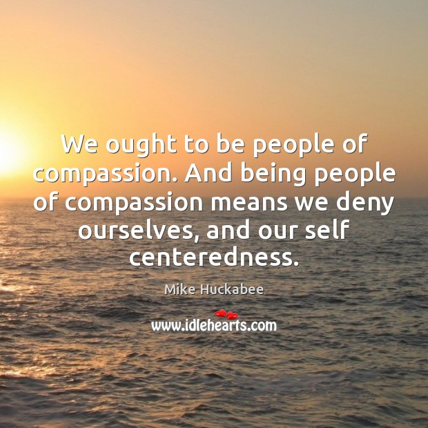 We ought to be people of compassion. And being people of compassion Image