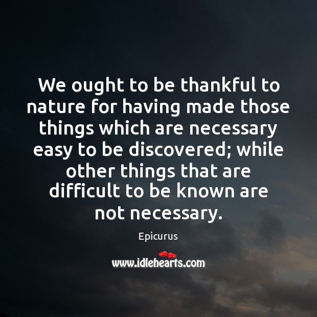 We ought to be thankful to nature for having made those things Thankful Quotes Image