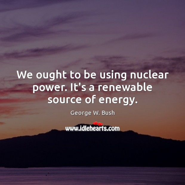 Image, We ought to be using nuclear power. It's a renewable source of energy.