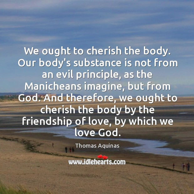 Image, We ought to cherish the body. Our body's substance is not from