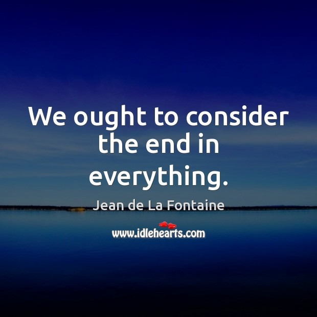 We ought to consider the end in everything. Jean de La Fontaine Picture Quote