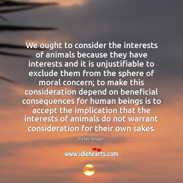 We ought to consider the interests of animals because they have interests Peter Singer Picture Quote