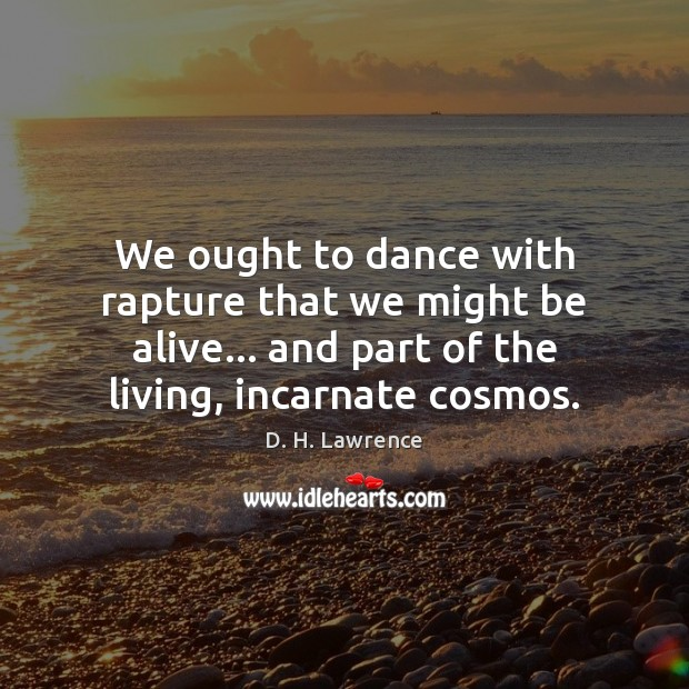 We ought to dance with rapture that we might be alive… and D. H. Lawrence Picture Quote