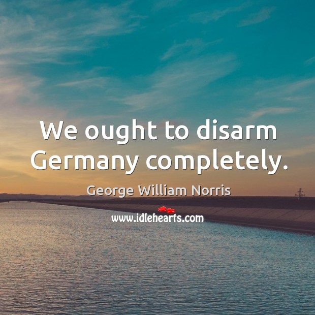 We ought to disarm germany completely. Image