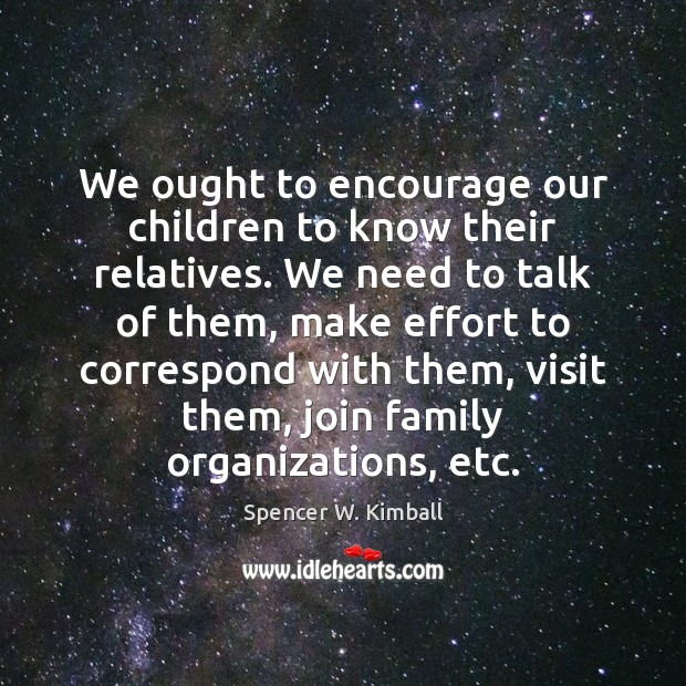We ought to encourage our children to know their relatives. We need Spencer W. Kimball Picture Quote