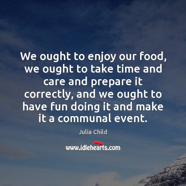 We ought to enjoy our food, we ought to take time and Julia Child Picture Quote