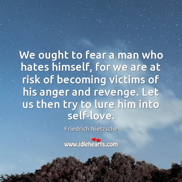 Image, We ought to fear a man who hates himself, for we are