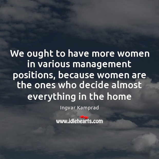 We ought to have more women in various management positions, because women Ingvar Kamprad Picture Quote