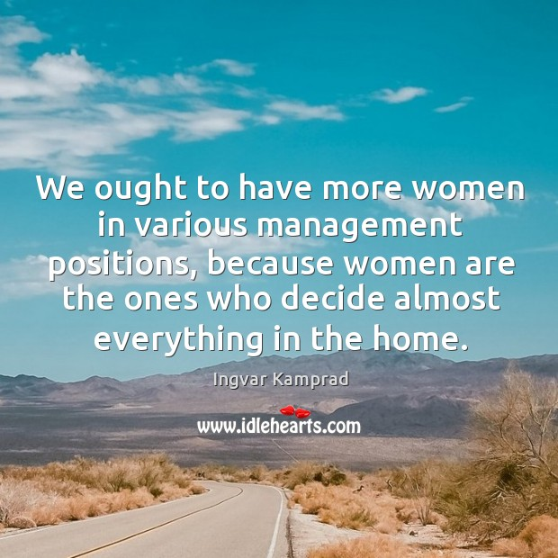 We ought to have more women in various management positions Ingvar Kamprad Picture Quote