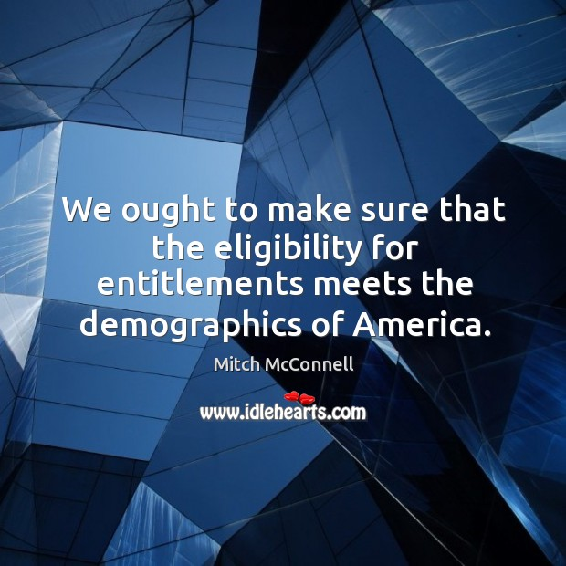 We ought to make sure that the eligibility for entitlements meets the Mitch McConnell Picture Quote