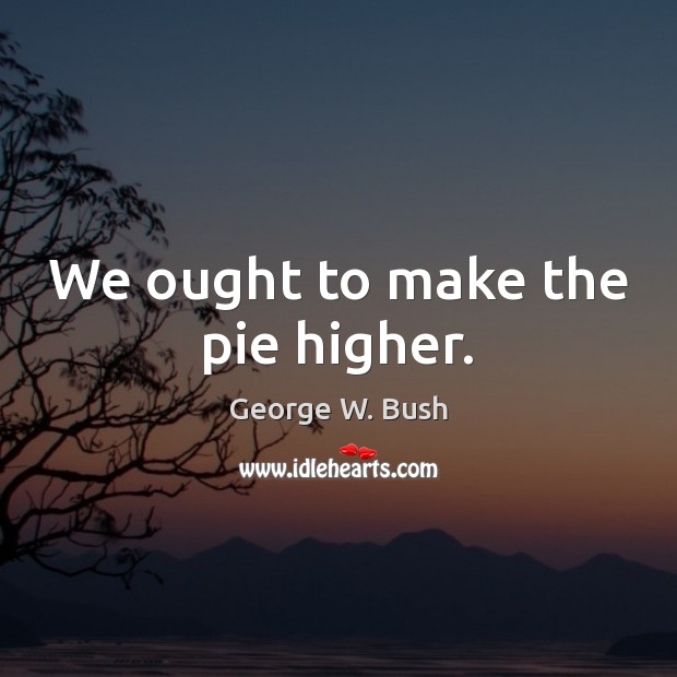 Image, We ought to make the pie higher.