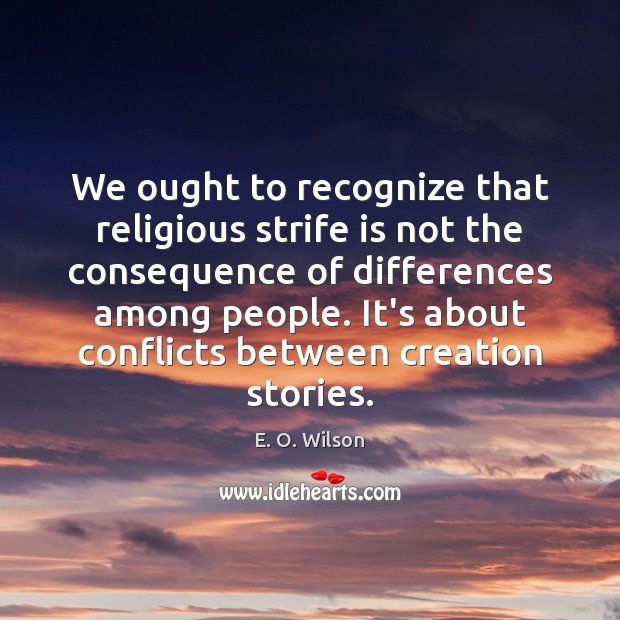 We ought to recognize that religious strife is not the consequence of E. O. Wilson Picture Quote