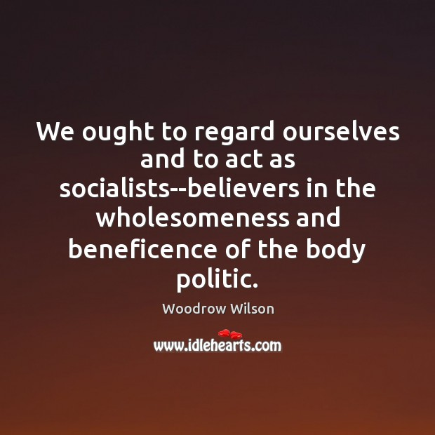 We ought to regard ourselves and to act as socialists–believers in the Woodrow Wilson Picture Quote
