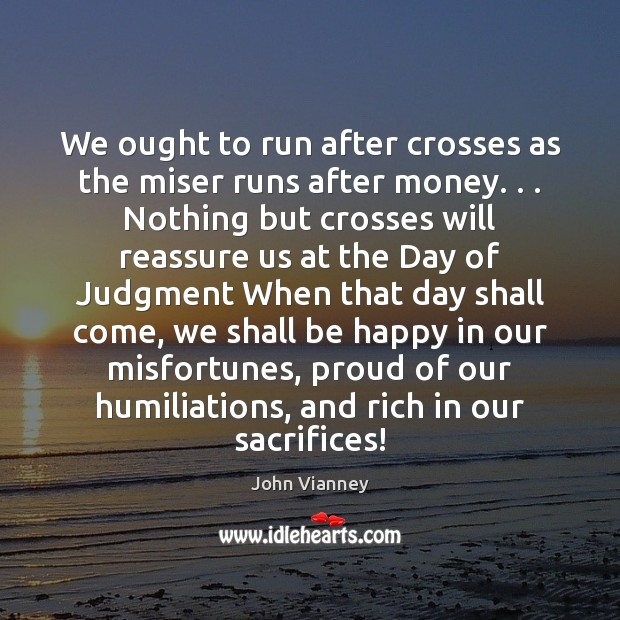 We ought to run after crosses as the miser runs after money. . . John Vianney Picture Quote