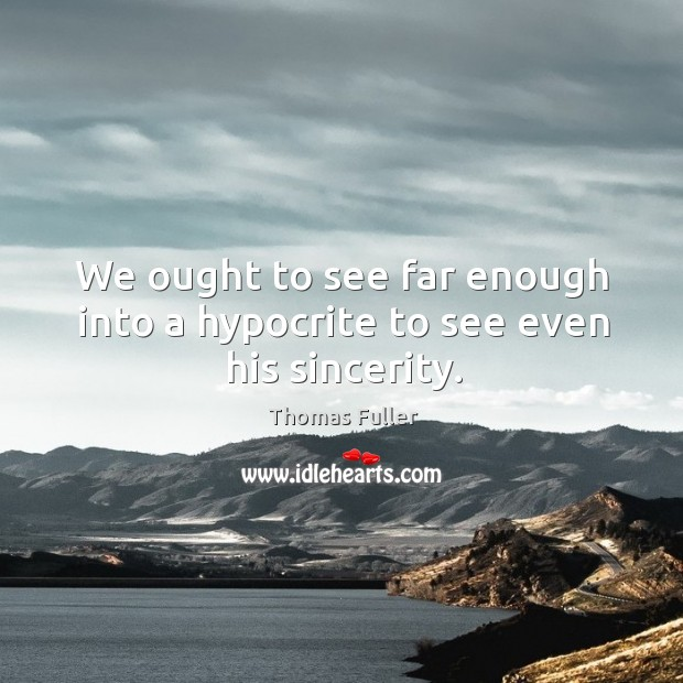 We ought to see far enough into a hypocrite to see even his sincerity. Thomas Fuller Picture Quote