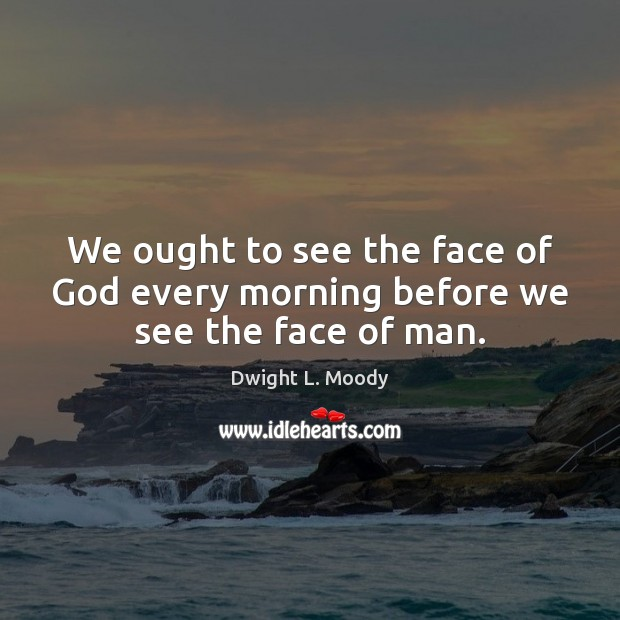 We ought to see the face of God every morning before we see the face of man. Image