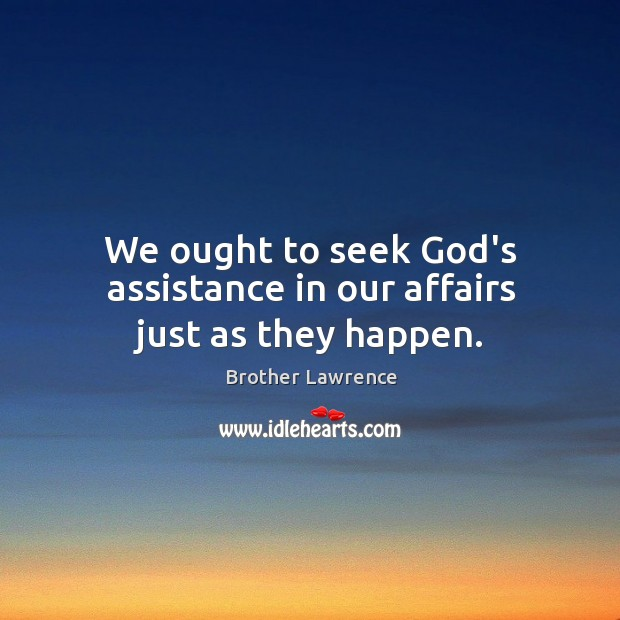 We ought to seek God's assistance in our affairs just as they happen. Image