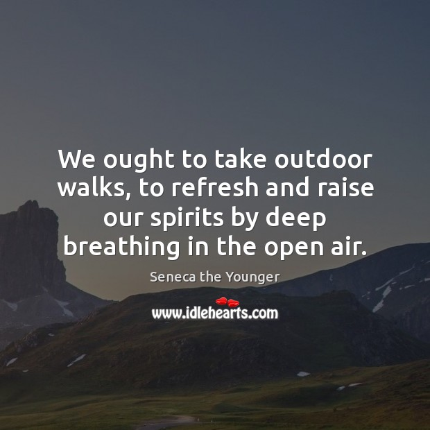 We ought to take outdoor walks, to refresh and raise our spirits Image