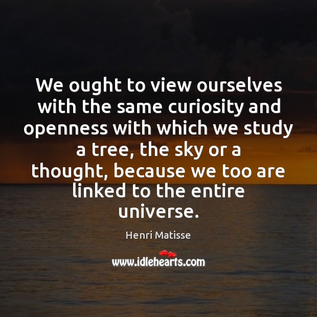 We ought to view ourselves with the same curiosity and openness with Henri Matisse Picture Quote